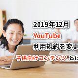 YouTubeが2019年12月に利用規約を変更!子供向けコンテンツとは?