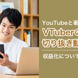 VTuberの切り抜き動画とは?収益化についての解説